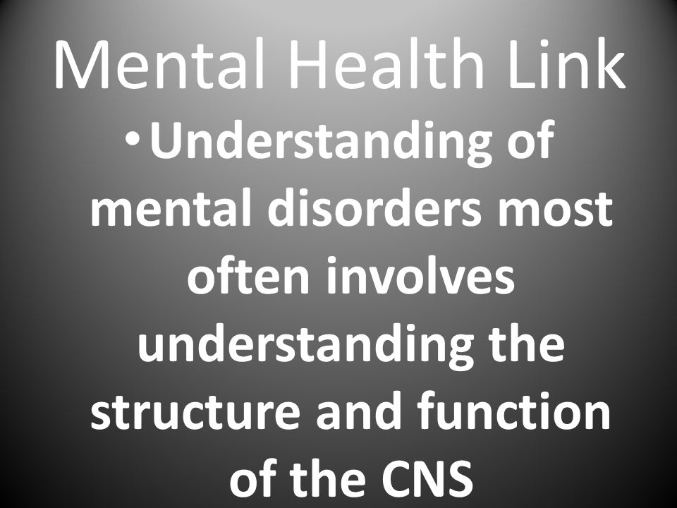 Mental Health Link Understanding of mental disorders most often involves understanding the structure and function of the CNS.