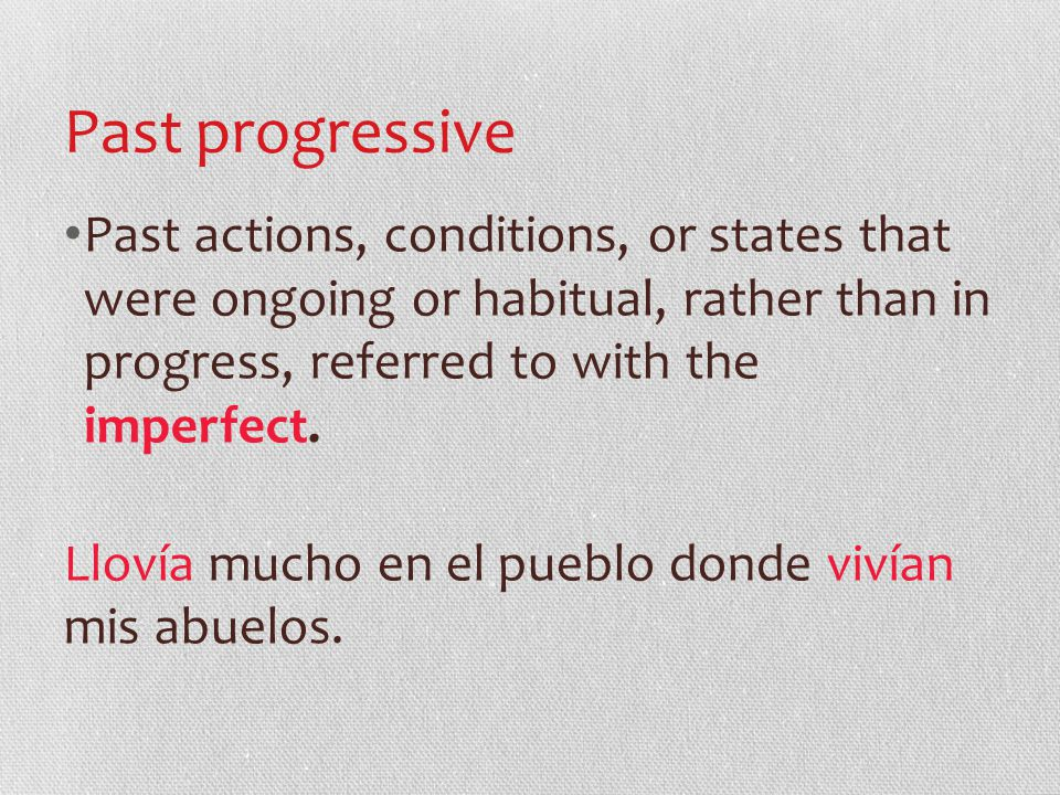 Past progressive Past actions, conditions, or states that were ongoing or habitual, rather than in progress, referred to with the imperfect.