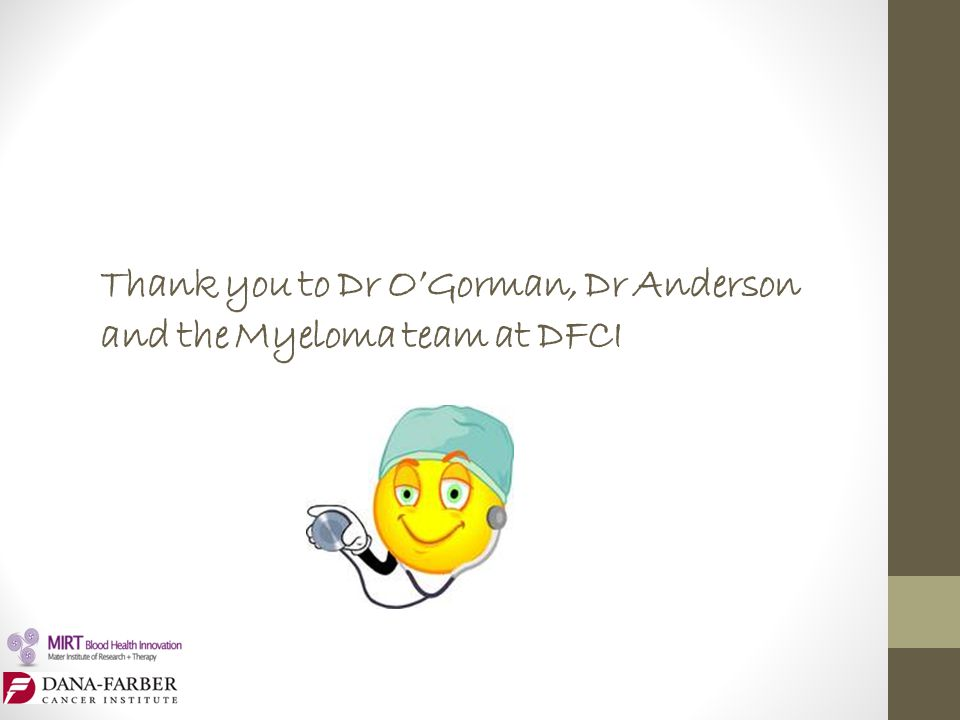 Thank you to Dr O'Gorman, Dr Anderson and the Myeloma team at DFCI