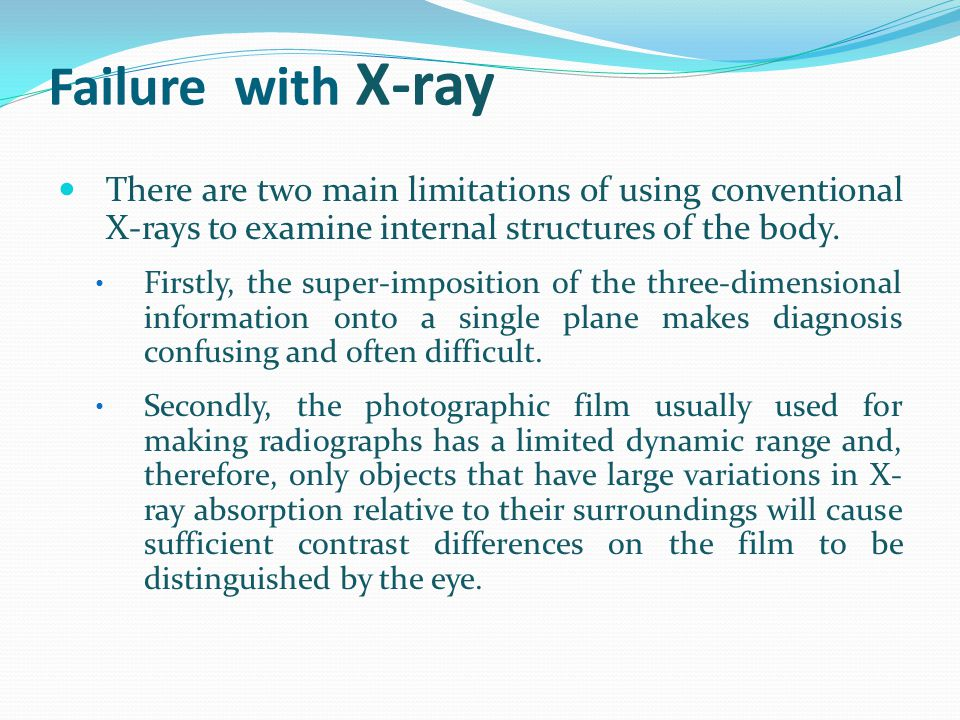 Failure with X-ray There are two main limitations of using conventional X-rays to examine internal structures of the body.