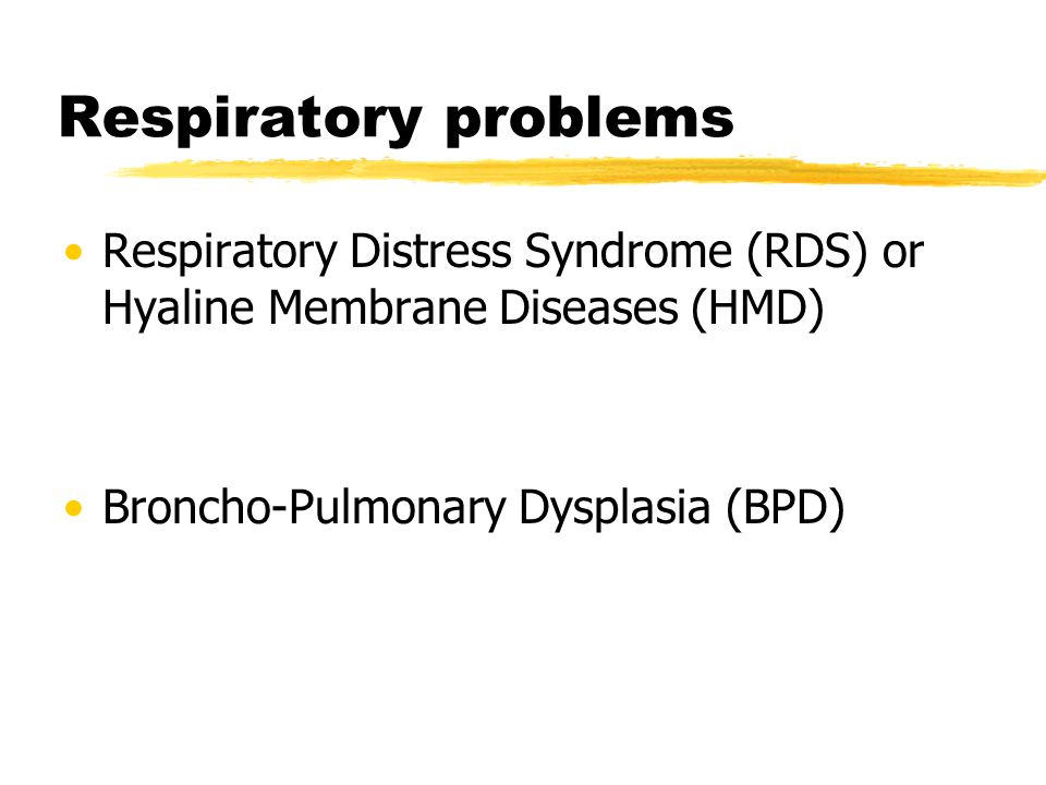 Respiratory problems Respiratory Distress Syndrome (RDS) or Hyaline Membrane Diseases (HMD) Broncho-Pulmonary Dysplasia (BPD)