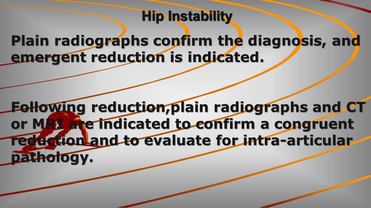 Hip Instability Plain radiographs confirm the diagnosis, and emergent reduction is indicated. Following reduction,plain radiographs and CT.