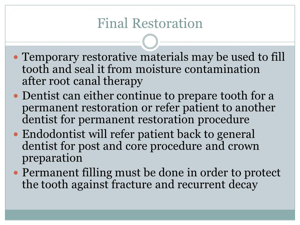 Final Restoration Temporary restorative materials may be used to fill tooth and seal it from moisture contamination after root canal therapy.