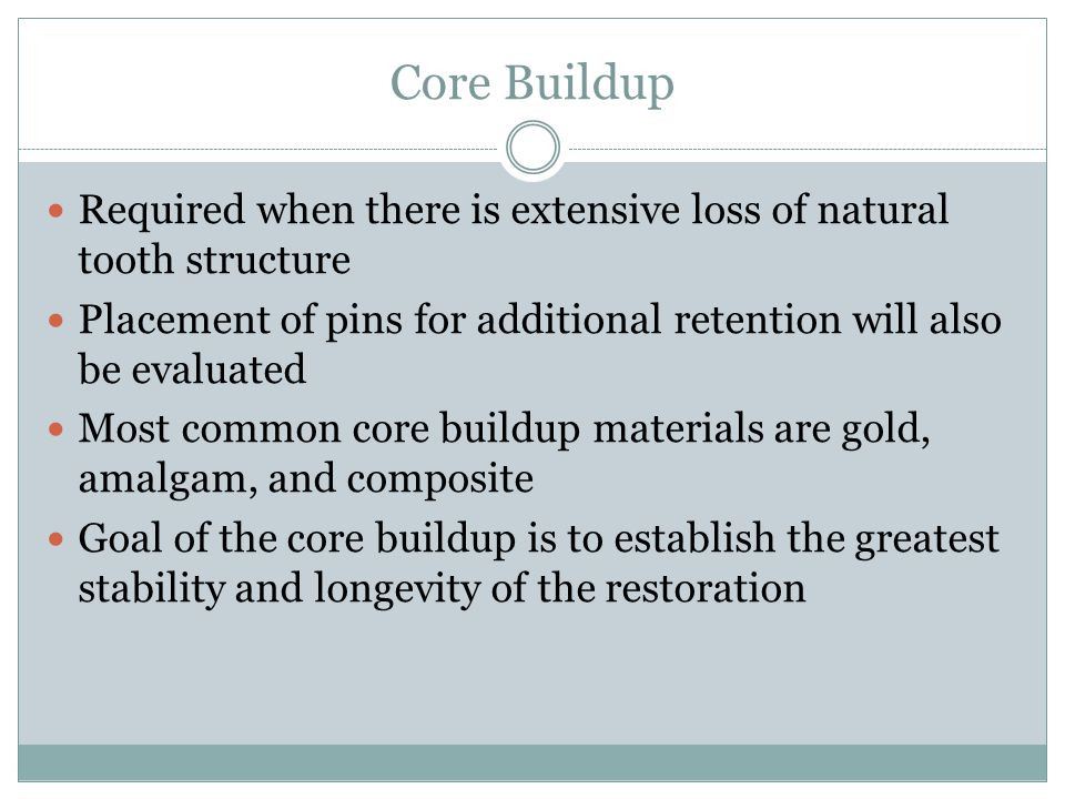 Core Buildup Required when there is extensive loss of natural tooth structure. Placement of pins for additional retention will also be evaluated.