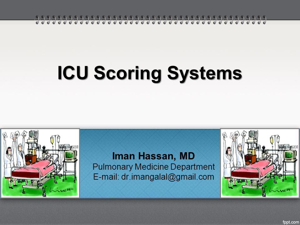 ICU Scoring Systems Iman Hassan, MD Pulmonary Medicine Department E-mail: dr.imangalal@gmail.com