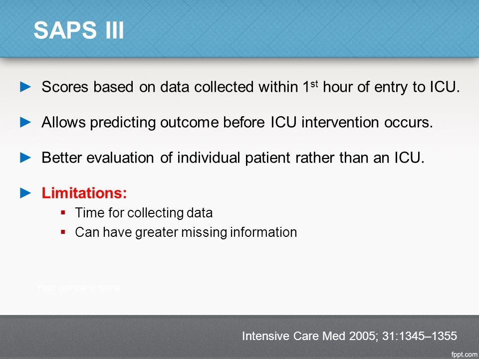 SAPS III Scores based on data collected within 1st hour of entry to ICU. Allows predicting outcome before ICU intervention occurs.