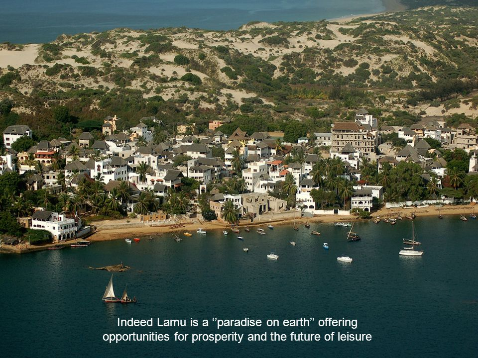 Indeed Lamu is a ''paradise on earth'' offering opportunities for prosperity and the future of leisure