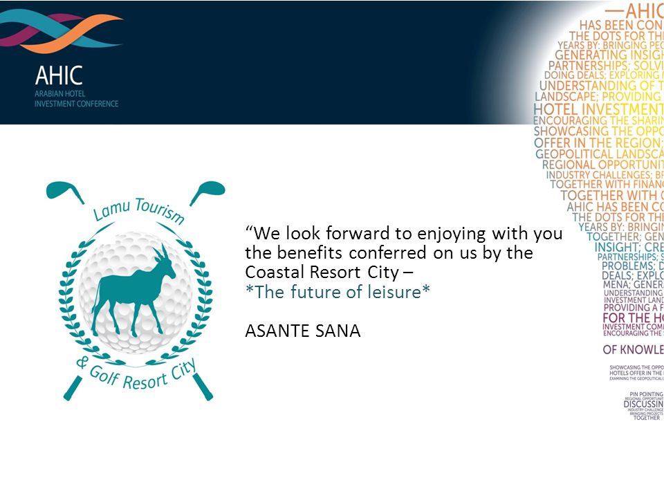 We look forward to enjoying with you the benefits conferred on us by the Coastal Resort City – *The future of leisure* ASANTE SANA