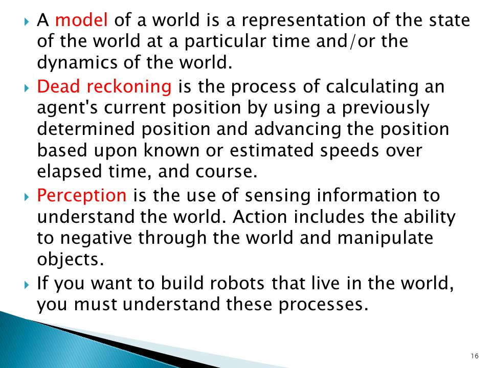 A model of a world is a representation of the state of the world at a particular time and/or the dynamics of the world.