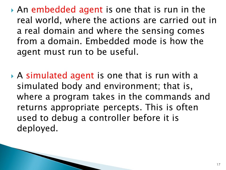 An embedded agent is one that is run in the real world, where the actions are carried out in a real domain and where the sensing comes from a domain. Embedded mode is how the agent must run to be useful.