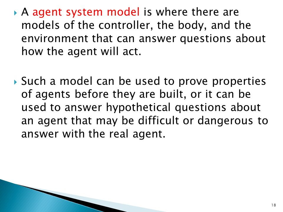 A agent system model is where there are models of the controller, the body, and the environment that can answer questions about how the agent will act.