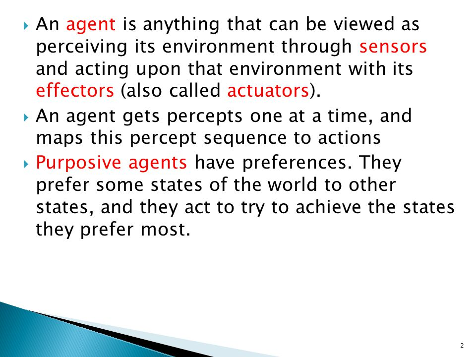 An agent is anything that can be viewed as perceiving its environment through sensors and acting upon that environment with its effectors (also called actuators).