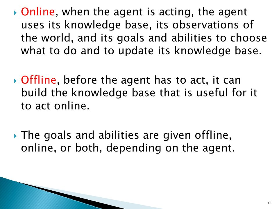 Online, when the agent is acting, the agent uses its knowledge base, its observations of the world, and its goals and abilities to choose what to do and to update its knowledge base.