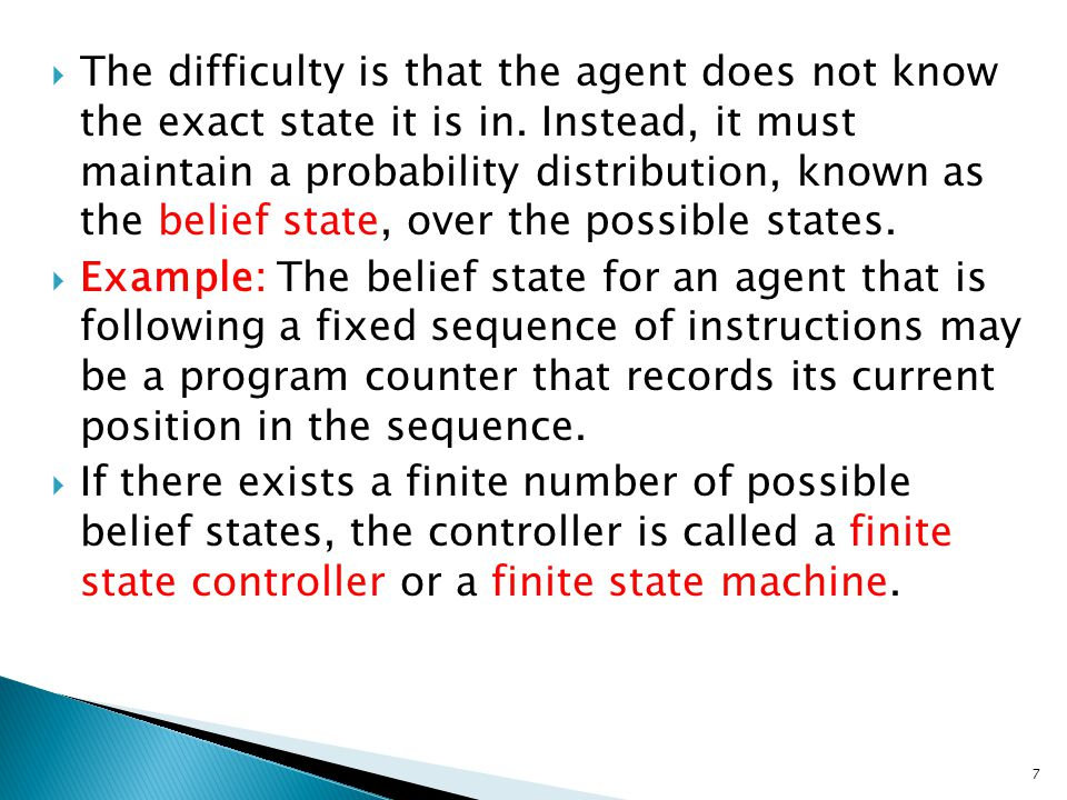 The difficulty is that the agent does not know the exact state it is in. Instead, it must maintain a probability distribution, known as the belief state, over the possible states.