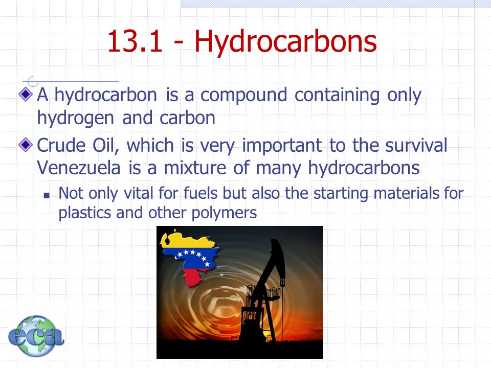 13.1 - Hydrocarbons A hydrocarbon is a compound containing only hydrogen and carbon.