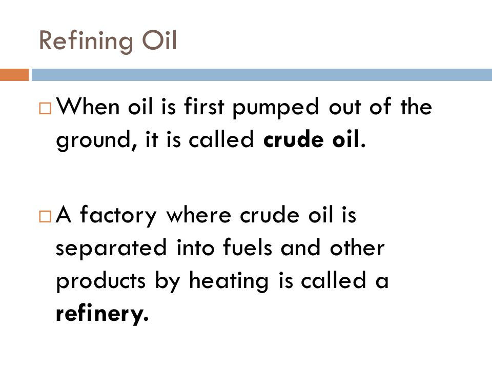 Refining Oil When oil is first pumped out of the ground, it is called crude oil.