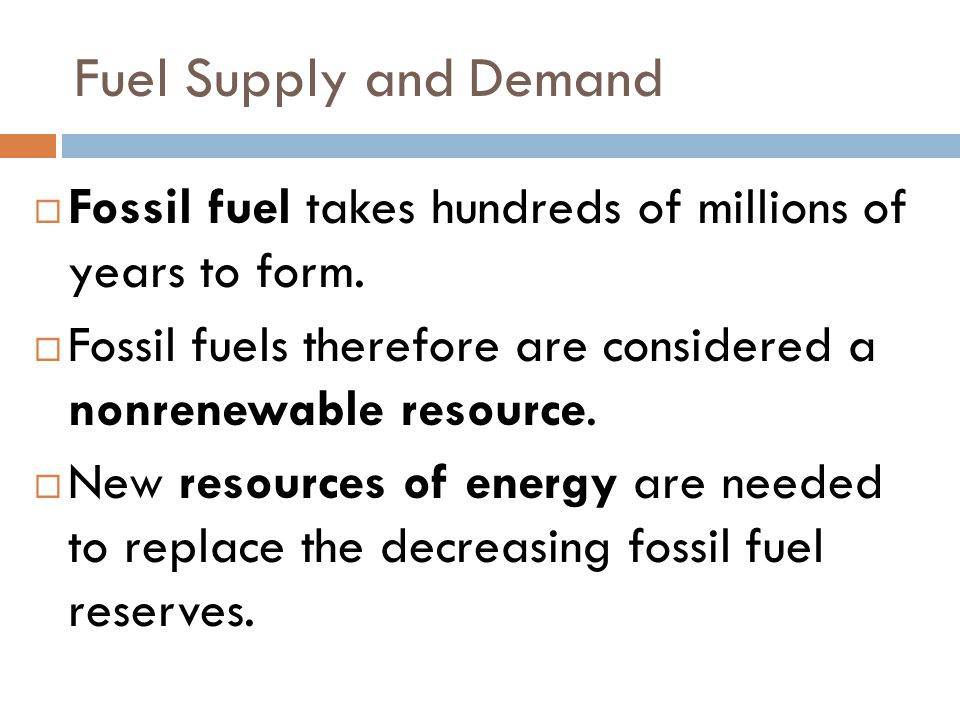 Fuel Supply and Demand Fossil fuel takes hundreds of millions of years to form. Fossil fuels therefore are considered a nonrenewable resource.