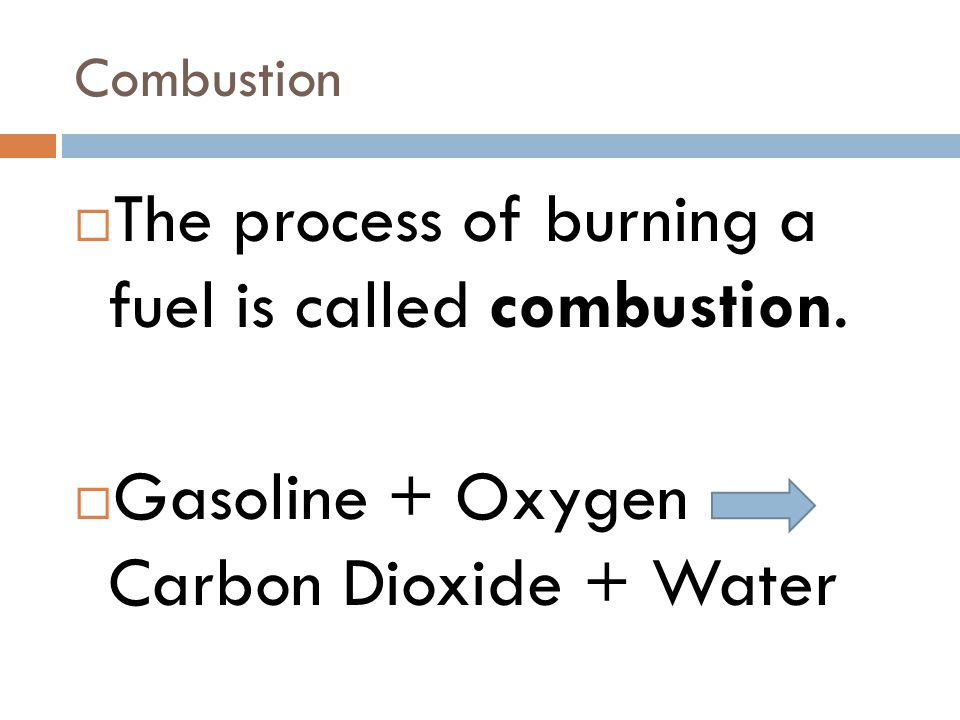The process of burning a fuel is called combustion.