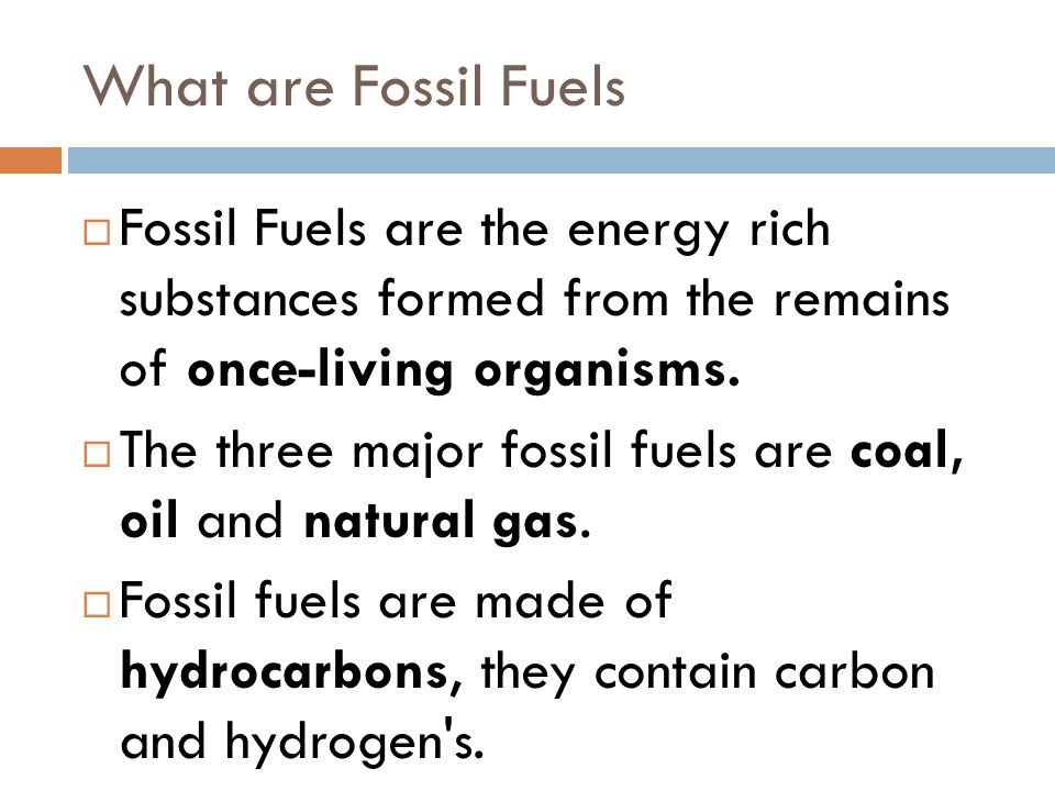 What are Fossil Fuels Fossil Fuels are the energy rich substances formed from the remains of once-living organisms.