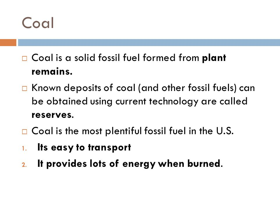 Coal Coal is a solid fossil fuel formed from plant remains.