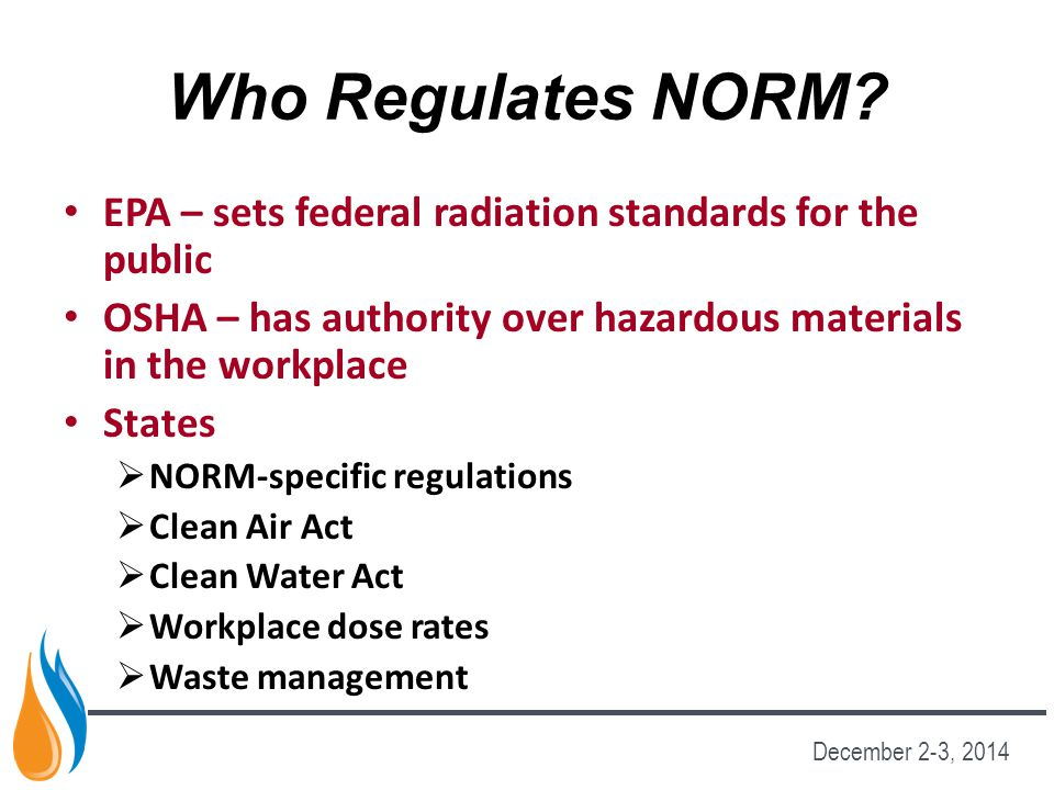 Who Regulates NORM EPA – sets federal radiation standards for the public. OSHA – has authority over hazardous materials in the workplace.