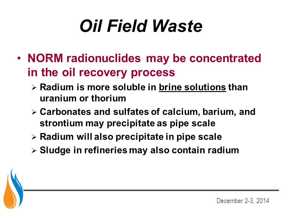Oil Field Waste NORM radionuclides may be concentrated in the oil recovery process.