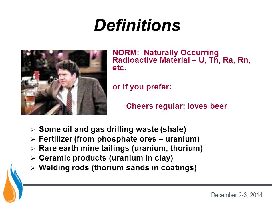 Definitions NORM: Naturally Occurring Radioactive Material – U, Th, Ra, Rn, etc. or if you prefer: