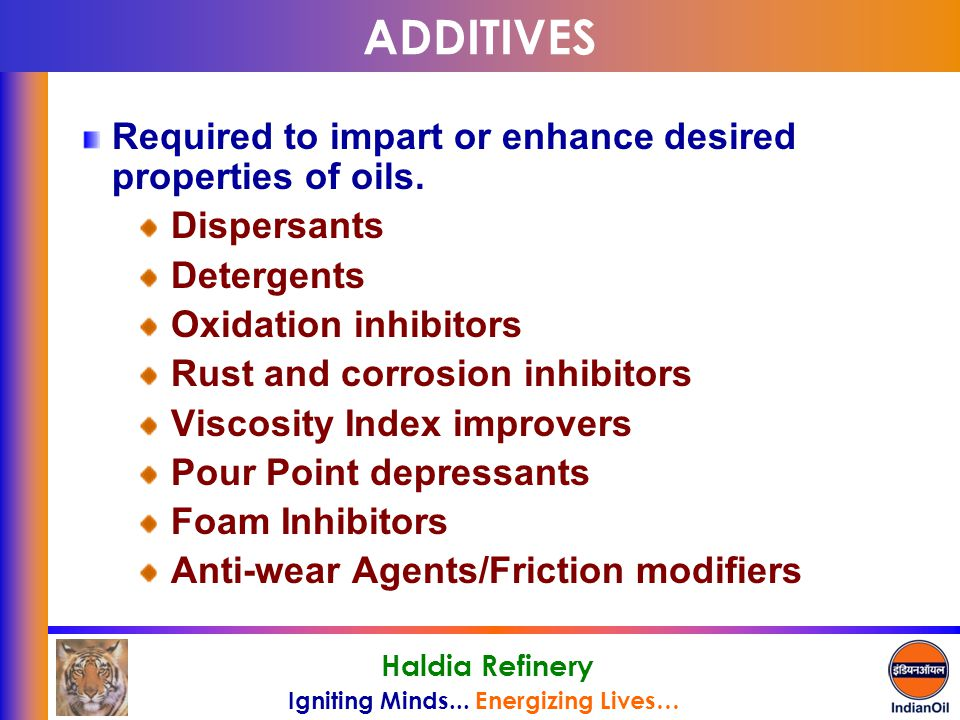 ADDITIVES Required to impart or enhance desired properties of oils.