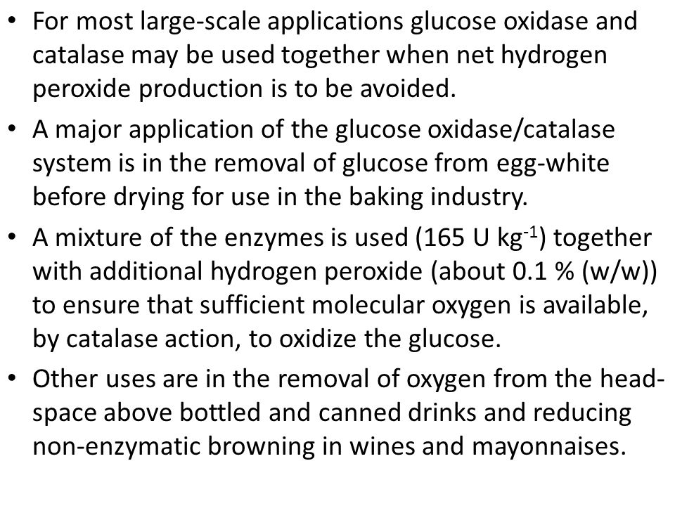 For most large-scale applications glucose oxidase and catalase may be used together when net hydrogen peroxide production is to be avoided.