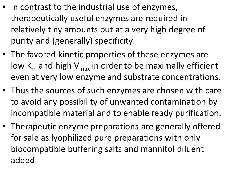 In contrast to the industrial use of enzymes, therapeutically useful enzymes are required in relatively tiny amounts but at a very high degree of purity and (generally) specificity.