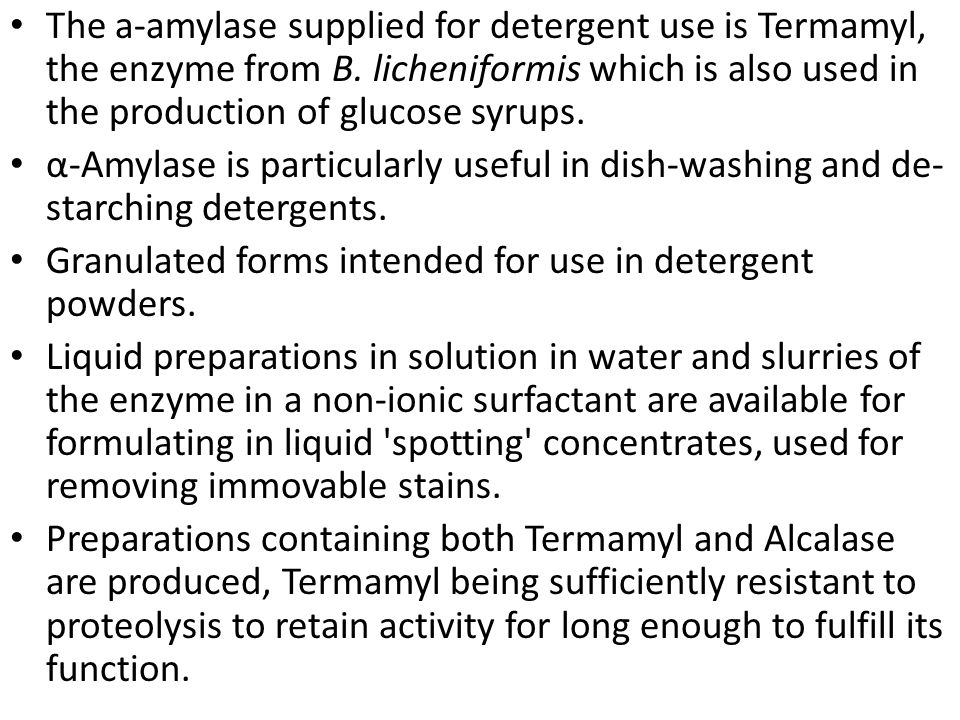 The a-amylase supplied for detergent use is Termamyl, the enzyme from B. licheniformis which is also used in the production of glucose syrups.
