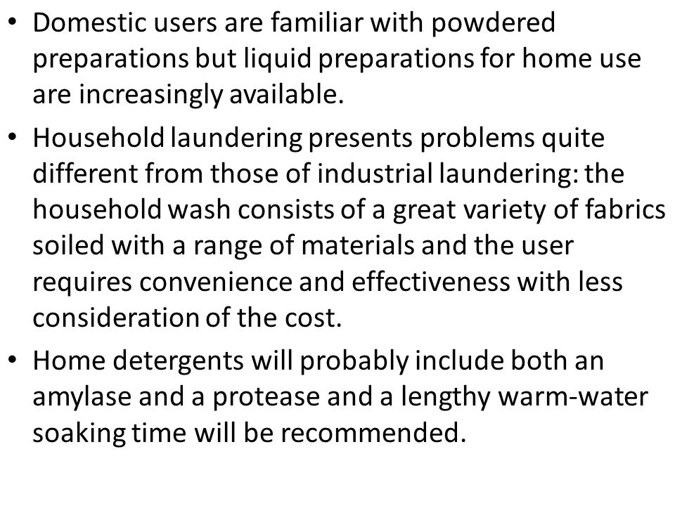 Domestic users are familiar with powdered preparations but liquid preparations for home use are increasingly available.