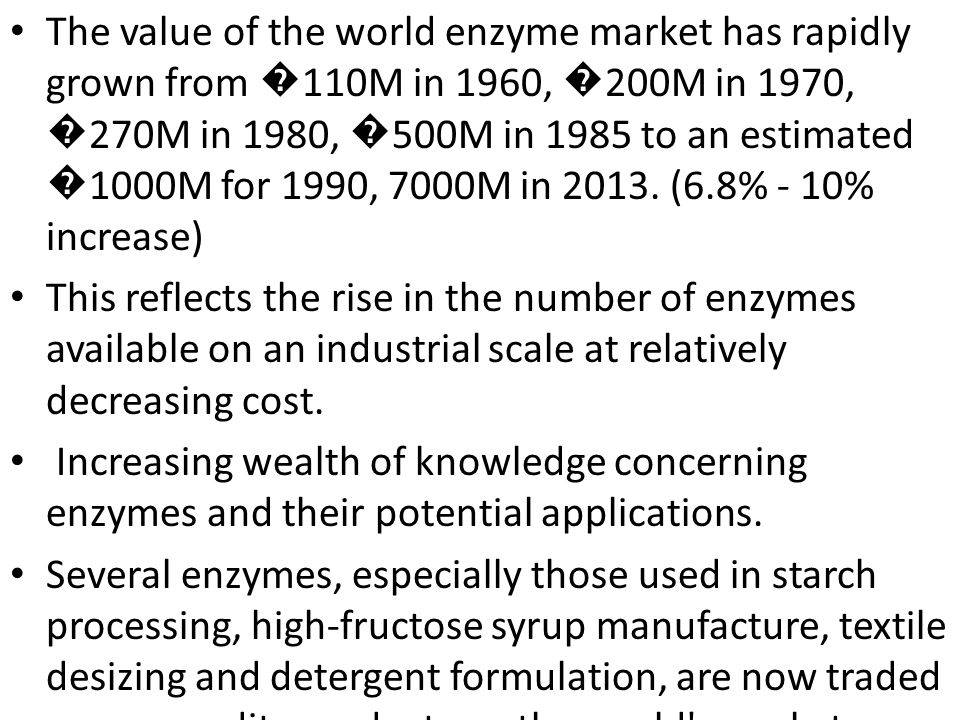 The value of the world enzyme market has rapidly grown from �110M in 1960, �200M in 1970, �270M in 1980, �500M in 1985 to an estimated �1000M for 1990, 7000M in 2013. (6.8% - 10% increase)