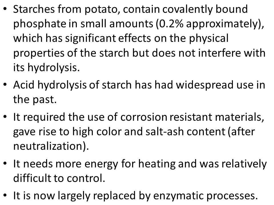 Starches from potato, contain covalently bound phosphate in small amounts (0.2% approximately), which has significant effects on the physical properties of the starch but does not interfere with its hydrolysis.