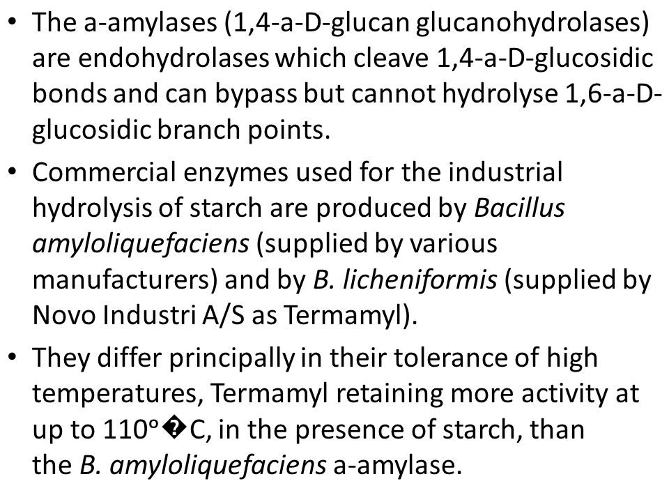 The a-amylases (1,4-a-D-glucan glucanohydrolases) are endohydrolases which cleave 1,4-a-D-glucosidic bonds and can bypass but cannot hydrolyse 1,6-a-D-glucosidic branch points.