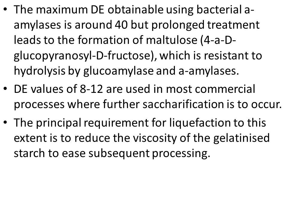 The maximum DE obtainable using bacterial a-amylases is around 40 but prolonged treatment leads to the formation of maltulose (4-a-D-glucopyranosyl-D-fructose), which is resistant to hydrolysis by glucoamylase and a-amylases.