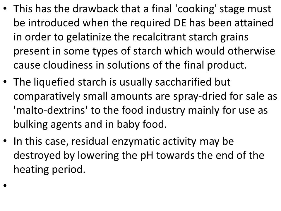 This has the drawback that a final cooking stage must be introduced when the required DE has been attained in order to gelatinize the recalcitrant starch grains present in some types of starch which would otherwise cause cloudiness in solutions of the final product.