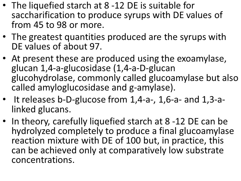 The liquefied starch at 8 -12 DE is suitable for saccharification to produce syrups with DE values of from 45 to 98 or more.