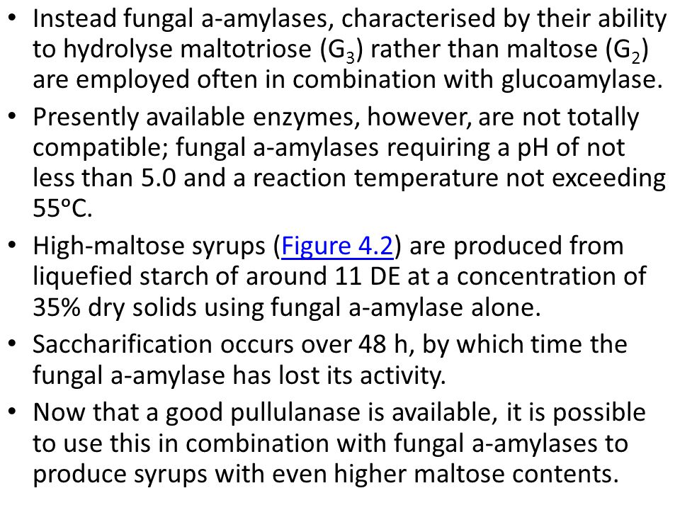 Instead fungal a-amylases, characterised by their ability to hydrolyse maltotriose (G3) rather than maltose (G2) are employed often in combination with glucoamylase.