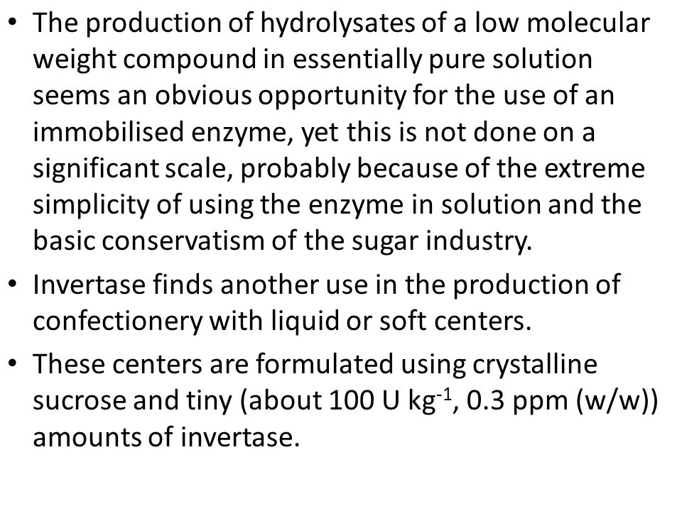The production of hydrolysates of a low molecular weight compound in essentially pure solution seems an obvious opportunity for the use of an immobilised enzyme, yet this is not done on a significant scale, probably because of the extreme simplicity of using the enzyme in solution and the basic conservatism of the sugar industry.