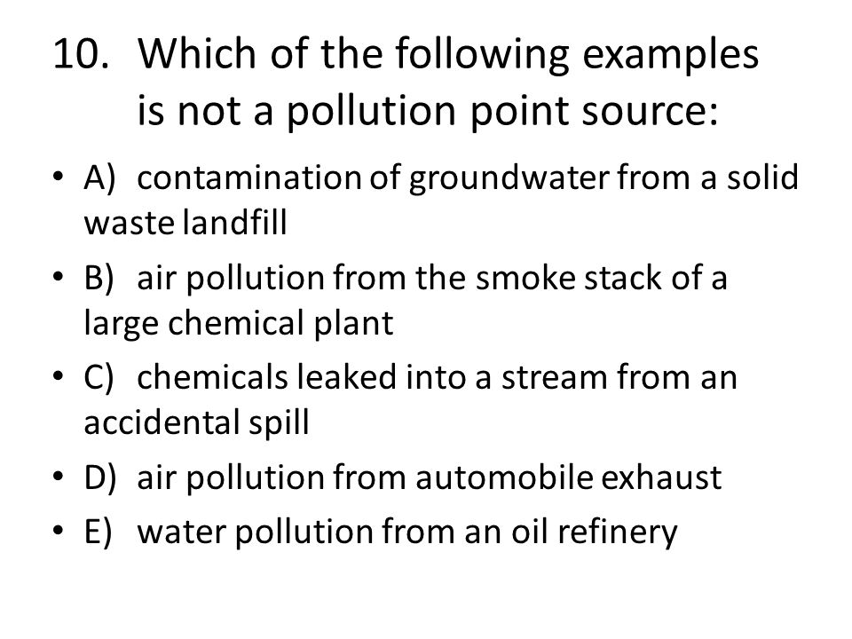 10. Which of the following examples is not a pollution point source: