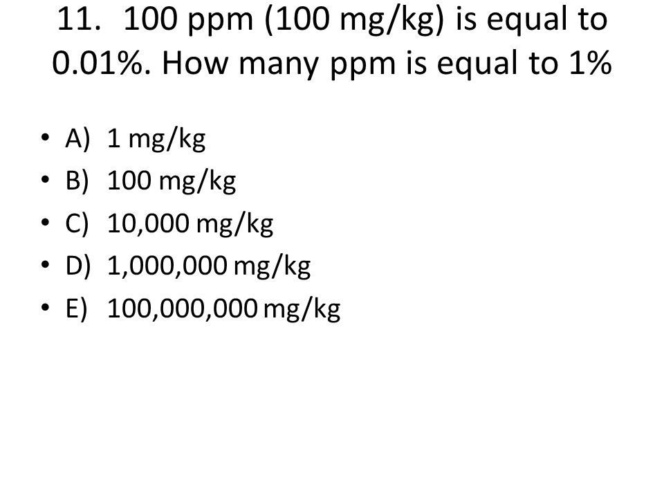 11. 100 ppm (100 mg/kg) is equal to 0.01%. How many ppm is equal to 1%