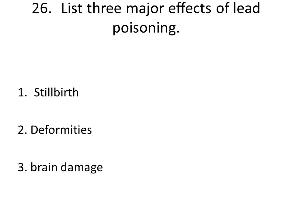 26. List three major effects of lead poisoning.