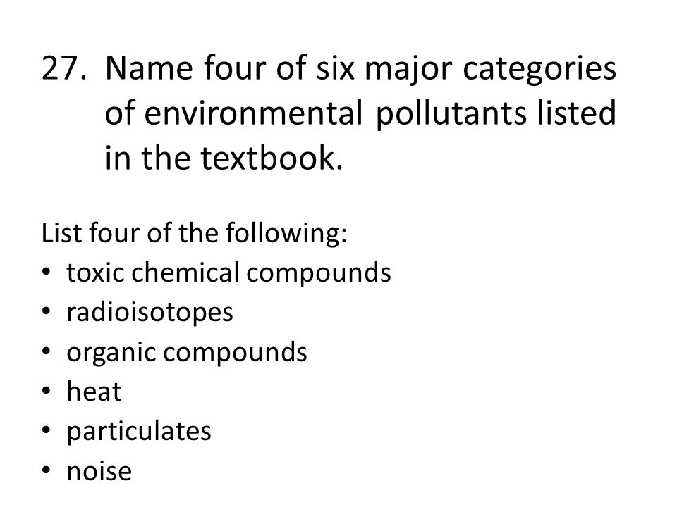 27. Name four of six major categories of environmental pollutants listed in the textbook.