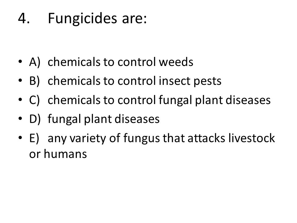 4. Fungicides are: A) chemicals to control weeds