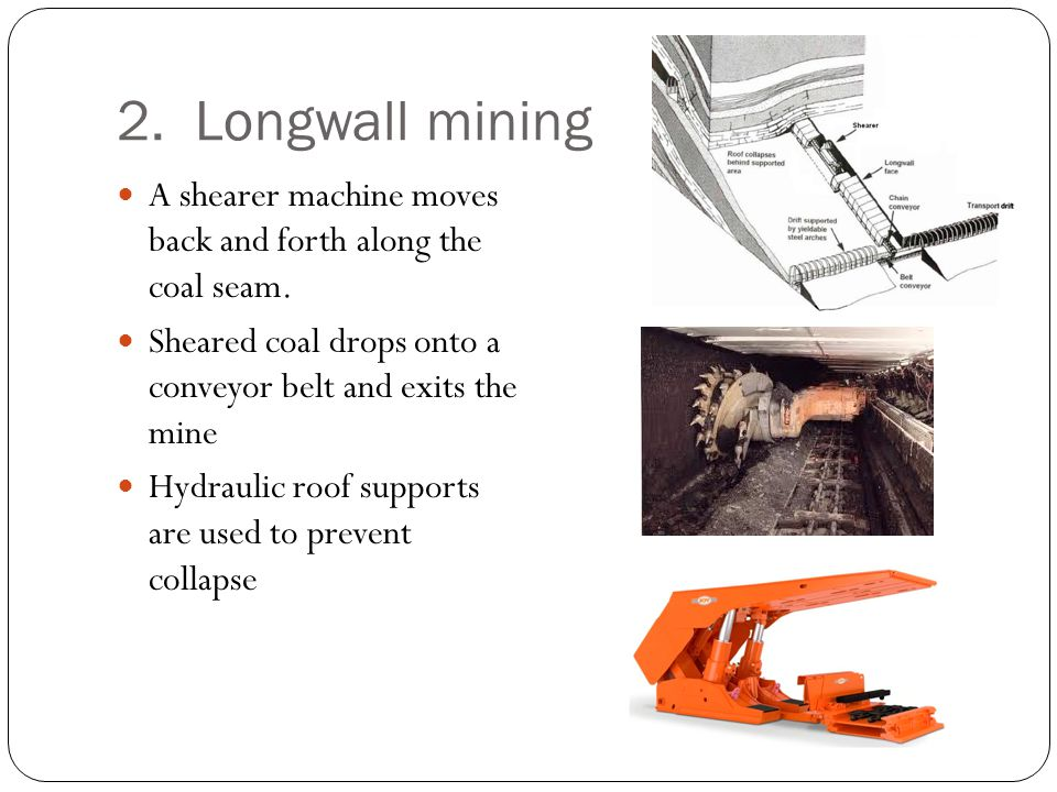 2. Longwall mining A shearer machine moves back and forth along the coal seam. Sheared coal drops onto a conveyor belt and exits the mine.