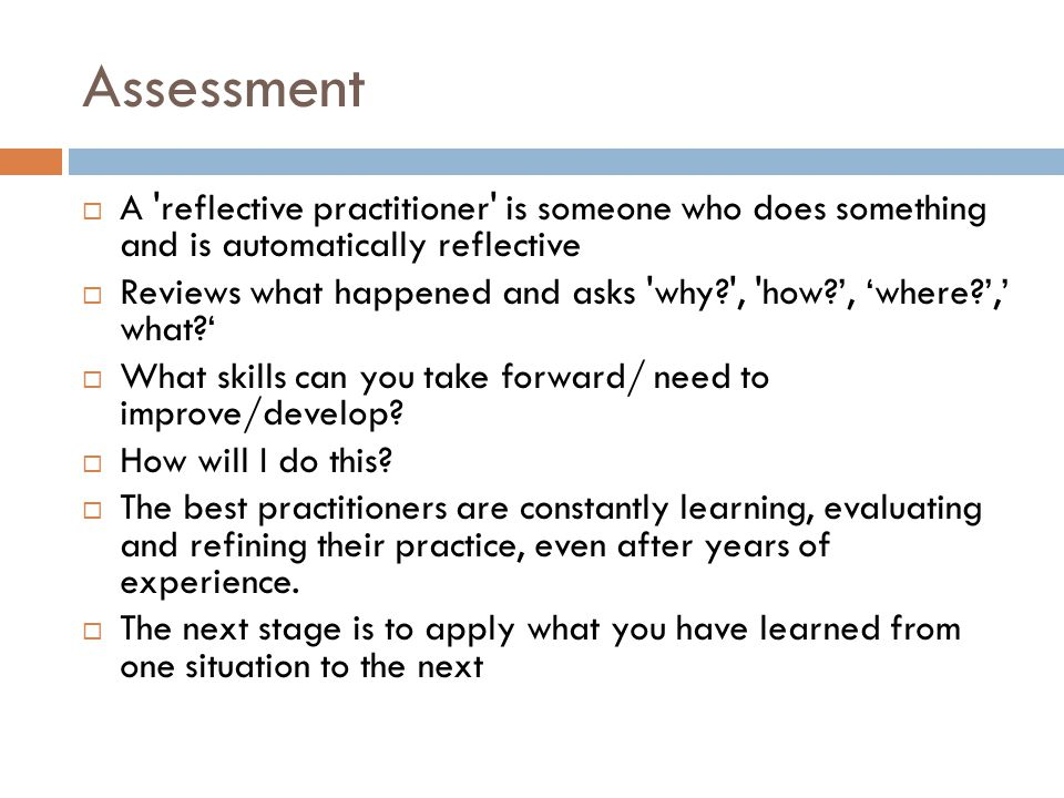 Assessment A reflective practitioner is someone who does something and is automatically reflective.