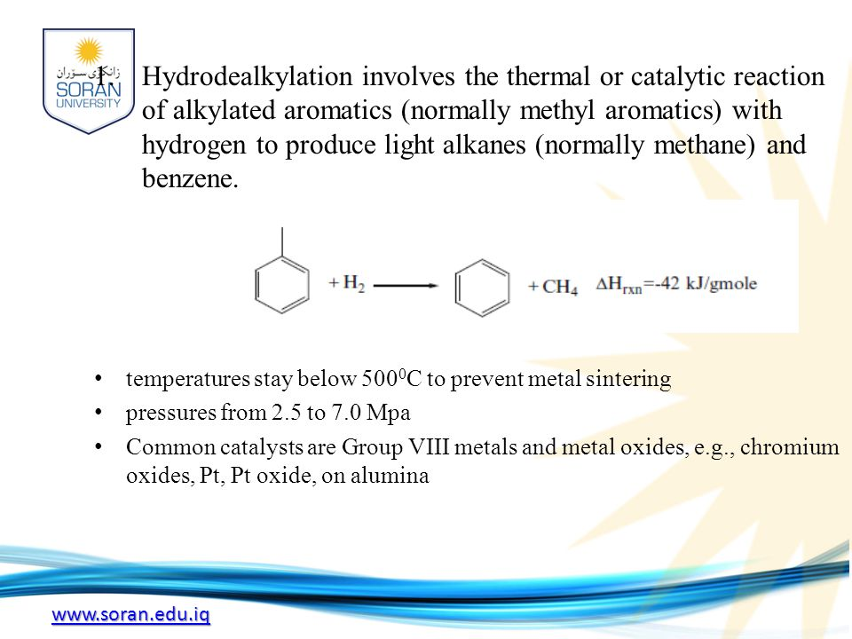 Hydrodealkylation involves the thermal or catalytic reaction of alkylated aromatics (normally methyl aromatics) with hydrogen to produce light alkanes (normally methane) and benzene.