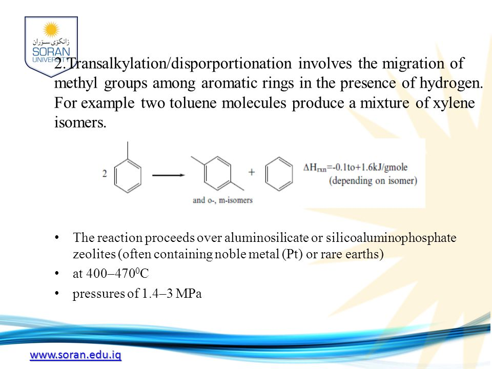 2.Transalkylation/disporportionation involves the migration of methyl groups among aromatic rings in the presence of hydrogen. For example two toluene molecules produce a mixture of xylene isomers.