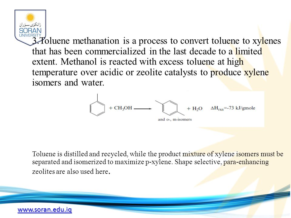 3.Toluene methanation is a process to convert toluene to xylenes that has been commercialized in the last decade to a limited extent. Methanol is reacted with excess toluene at high temperature over acidic or zeolite catalysts to produce xylene isomers and water.